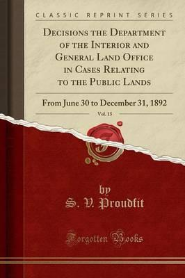 Decisions the Department of the Interior and General Land Office in Cases Relating to the Public Lands, Vol. 15