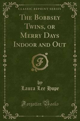 The Bobbsey Twins, or Merry Days Indoor and Out (Classic Reprint)