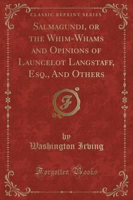 Salmagundi, or the Whim-Whams and Opinions of Launcelot Langstaff, Esq., and Others (Classic Reprint)
