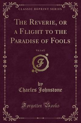 The Reverie, or a Flight to the Paradise of Fools, Vol. 1 of 2 (Classic Reprint)