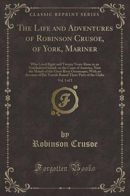The Life and Adventures of Robinson Crusoe, of York, Mariner, Vol. 1 of 2