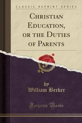 Christian Education, or the Duties of Parents (Classic Reprint)