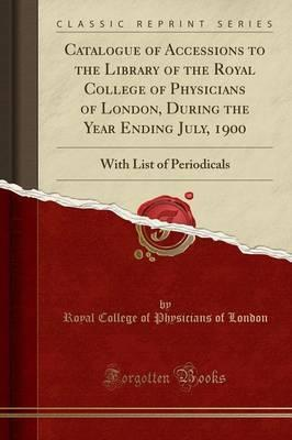 Catalogue of Accessions to the Library of the Royal College of Physicians of London, During the Year Ending July, 1900