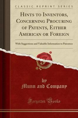 Hints to Inventors, Concerning Procuring of Patents, Either American or Foreign