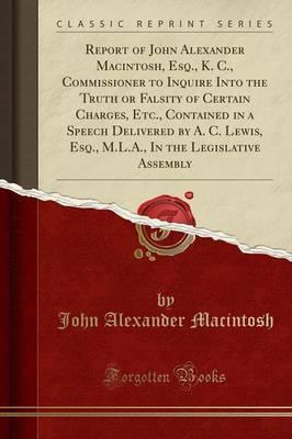 Report of John Alexander Macintosh, Esq., K. C., Commissioner to Inquire Into the Truth or Falsity of Certain Charges, Etc., Contained in a Speech Delivered by A. C. Lewis, Esq., M.L.A., in the Legislative Assembly (Classic Reprint)