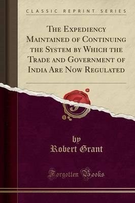 The Expediency Maintained of Continuing the System by Which the Trade and Government of India Are Now Regulated (Classic Reprint)