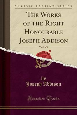 The Works of the Right Honourable Joseph Addison, Vol. 2 of 6 (Classic Reprint)