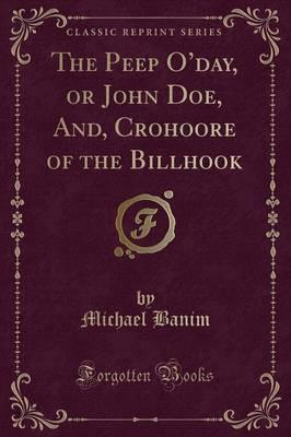 The Peep O'Day, or John Doe, And, Crohoore of the Billhook (Classic Reprint)