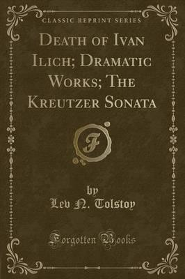 Death of Ivan Ilich; Dramatic Works; The Kreutzer Sonata (Classic Reprint)