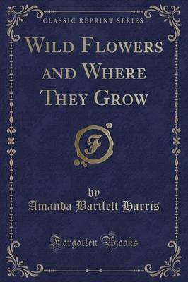 Wild Flowers and Where They Grow (Classic Reprint)