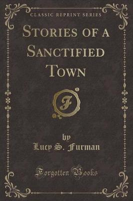 Stories of a Sanctified Town (Classic Reprint)