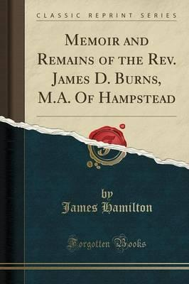 Memoir and Remains of the Rev. James D. Burns, M.A. of Hampstead (Classic Reprint)