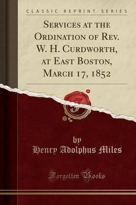 Services at the Ordination of REV. W. H. Curdworth, at East Boston, March 17, 1852 (Classic Reprint)