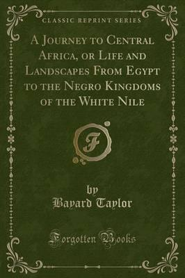 A Journey to Central Africa, or Life and Landscapes from Egypt to the Negro Kingdoms of the White Nile (Classic Reprint)