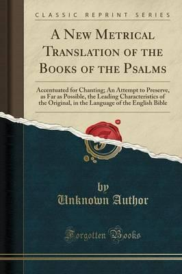 A New Metrical Translation of the Book of Psalms, Accentuated for Chanting