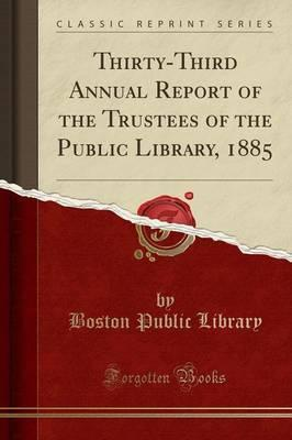 Thirty-Third Annual Report of the Trustees of the Public Library, 1885 (Classic Reprint)