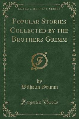 Popular Stories Collected by the Brothers Grimm (Classic Reprint)