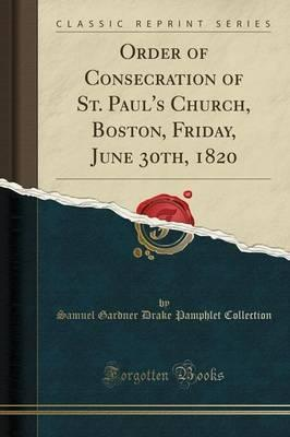 Order of Consecration of St. Paul's Church, Boston, Friday, June 30th, 1820 (Classic Reprint)