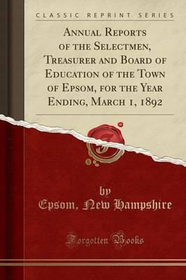 Annual Reports of the Selectmen, Treasurer and Board of Education of the Town of Epsom, for the Year Ending, March 1, 1892 (Classic Reprint)
