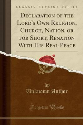 Declaration of the Lord's Own Religion, Church, Nation, or for Short, Renation with His Real Peace (Classic Reprint)