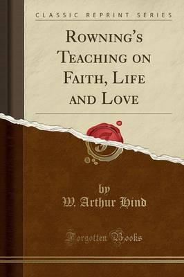 Rowning's Teaching on Faith, Life and Love (Classic Reprint)