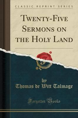 Twenty-Five Sermons on the Holy Land (Classic Reprint)