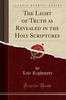 The Light of Truth as Revealed in the Holy Scriptures (Classic Reprint)