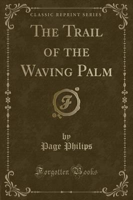 The Trail of the Waving Palm (Classic Reprint)