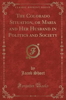 The Colorado Situation, or Maria and Her Husband in Politics and Society (Classic Reprint)