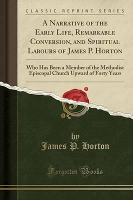 A Narrative of the Early Life, Remarkable Conversion, and Spiritual Labours of James P. Horton