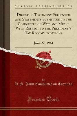 Digest of Testimony Presented and Statements Submitted to the Committee on Ways and Means with Respect to the President's Tax Recommendations