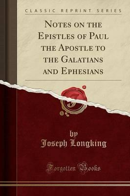 Notes on the Epistles of Paul the Apostle to the Galatians and Ephesians (Classic Reprint)