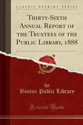 Thirty-Sixth Annual Report of the Trustees of the Public Library, 1888 (Classic Reprint)