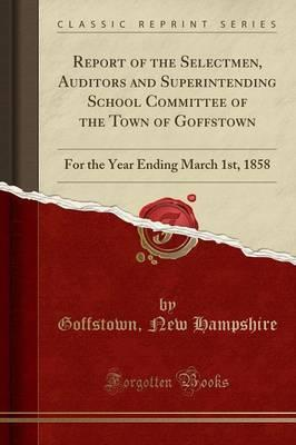 Report of the Selectmen, Auditors and Superintending School Committee of the Town of Goffstown