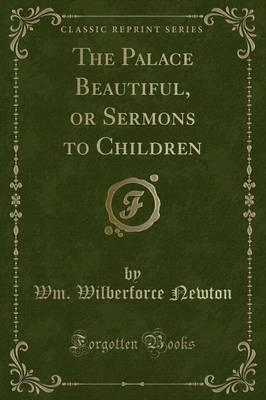 The Palace Beautiful, or Sermons to Children (Classic Reprint)