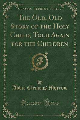 The Old, Old Story of the Holy Child, Told Again for the Children (Classic Reprint)