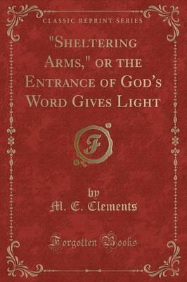 Sheltering Arms, or the Entrance of God's Word Gives Light (Classic Reprint)