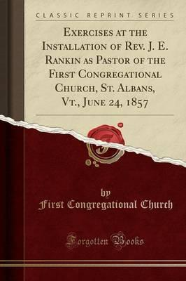 Exercises at the Installation of REV. J. E. Rankin as Pastor of the First Congregational Church, St. Albans, VT., June 24, 1857 (Classic Reprint)