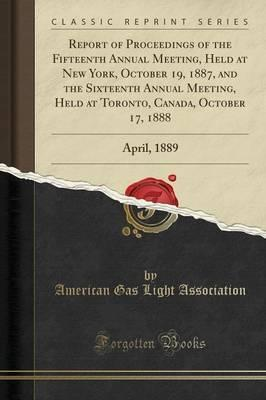 Report of Proceedings of the Fifteenth Annual Meeting, Held at New York, October 19, 1887, and the Sixteenth Annual Meeting, Held at Toronto, Canada, October 17, 1888