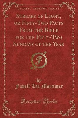 Streaks of Light, or Fifty-Two Facts from the Bible for the Fifty-Two Sundays of the Year (Classic Reprint)