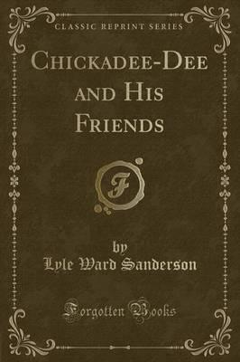 Chickadee-Dee and His Friends (Classic Reprint)