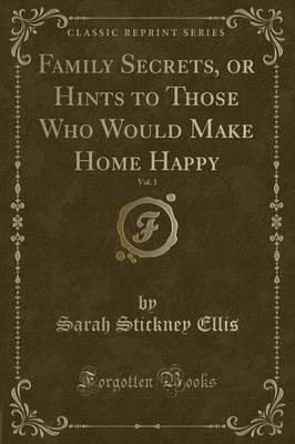 Family Secrets, or Hints to Those Who Would Make Home Happy, Vol. 1 (Classic Reprint)