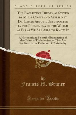 The Evolution Theory, as Stated by M. Le Conte and Applied by Dr. Lyman Abbott, Unsupported by the Phenomena of the World as Far as We Are Able to Know It