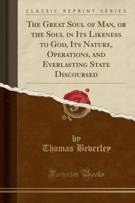 The Great Soul of Man, or the Soul in Its Likeness to God, Its Nature, Operations, and Everlasting State Discoursed (Classic Reprint)