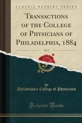 Transactions of the College of Physicians of Philadelphia, 1884, Vol. 7 (Classic Reprint)