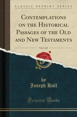 Contemplations on the Historical Passages of the Old and New Testaments, Vol. 1 of 3 (Classic Reprint)