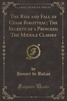 The Rise and Fall of Cesar Birotteau; The Secrets of a Princess; The Middle Classes (Classic Reprint)