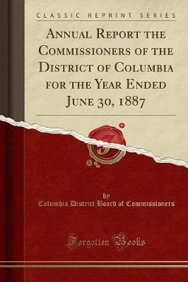 Annual Report the Commissioners of the District of Columbia for the Year Ended June 30, 1887 (Classic Reprint)