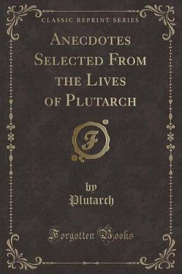 Anecdotes Selected from the Lives of Plutarch (Classic Reprint)