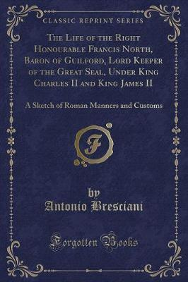 The Life of the Right Honourable Francis North, Baron of Guilford, Lord Keeper of the Great Seal, Under King Charles II and King James II